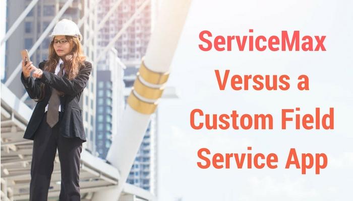 ServiceMax Versus a Custom Field Service App